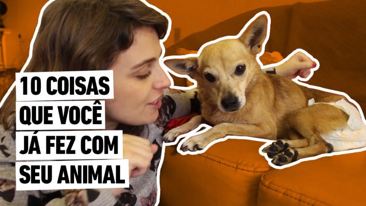 002_AUNIMAL_MATERIAIS_DE_YOUTUBE_ITEM22_COISAS_QUE_VOCE_JA_FEZ_COM_SEU_ANIMAL